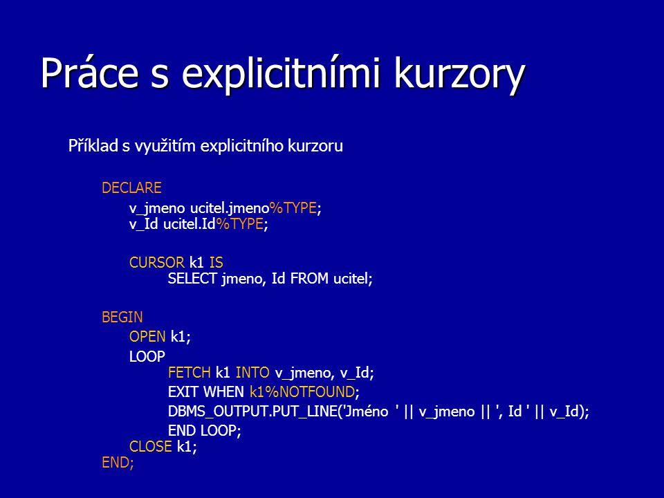 Práce s explicitními kurzory Příklad s využitím explicitního kurzoru DECLARE v_jmeno ucitel.jmeno%TYPE; v_Id ucitel.Id%TYPE; CURSOR k1 IS SELECT jmeno