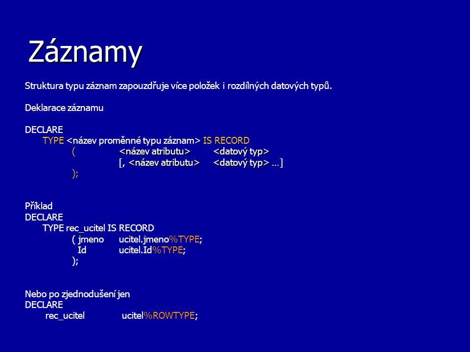 Záznamy Struktura typu záznam zapouzdřuje více položek i rozdílných datových typů. Deklarace záznamu DECLARE TYPE IS RECORD ( … [, …] ); Příklad DECLA