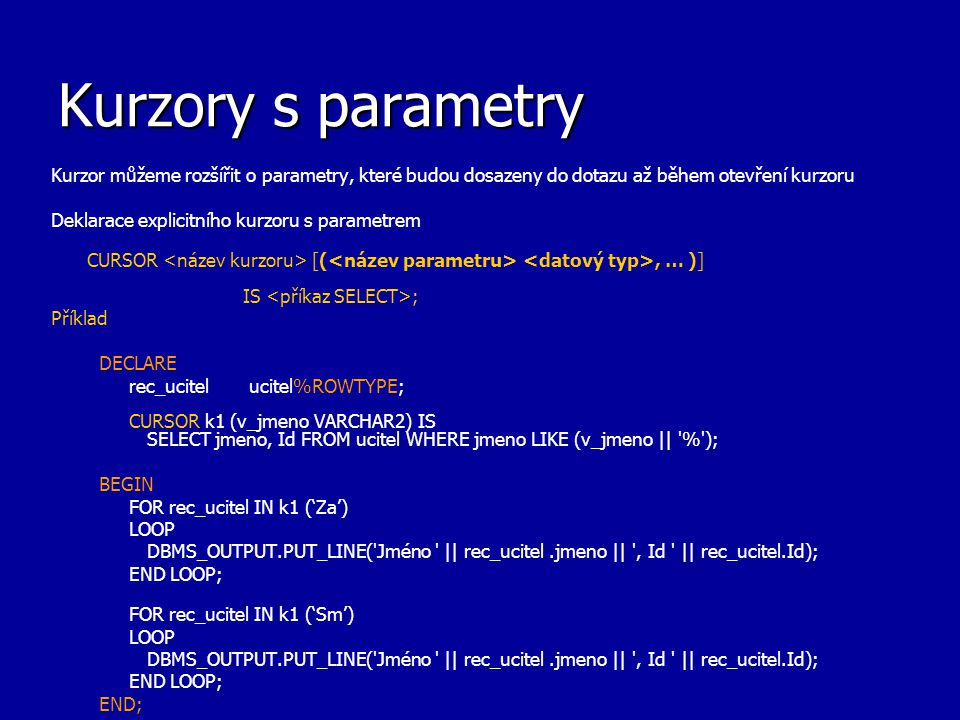 Kurzory s parametry Kurzor můžeme rozšířit o parametry, které budou dosazeny do dotazu až během otevření kurzoru Deklarace explicitního kurzoru s para
