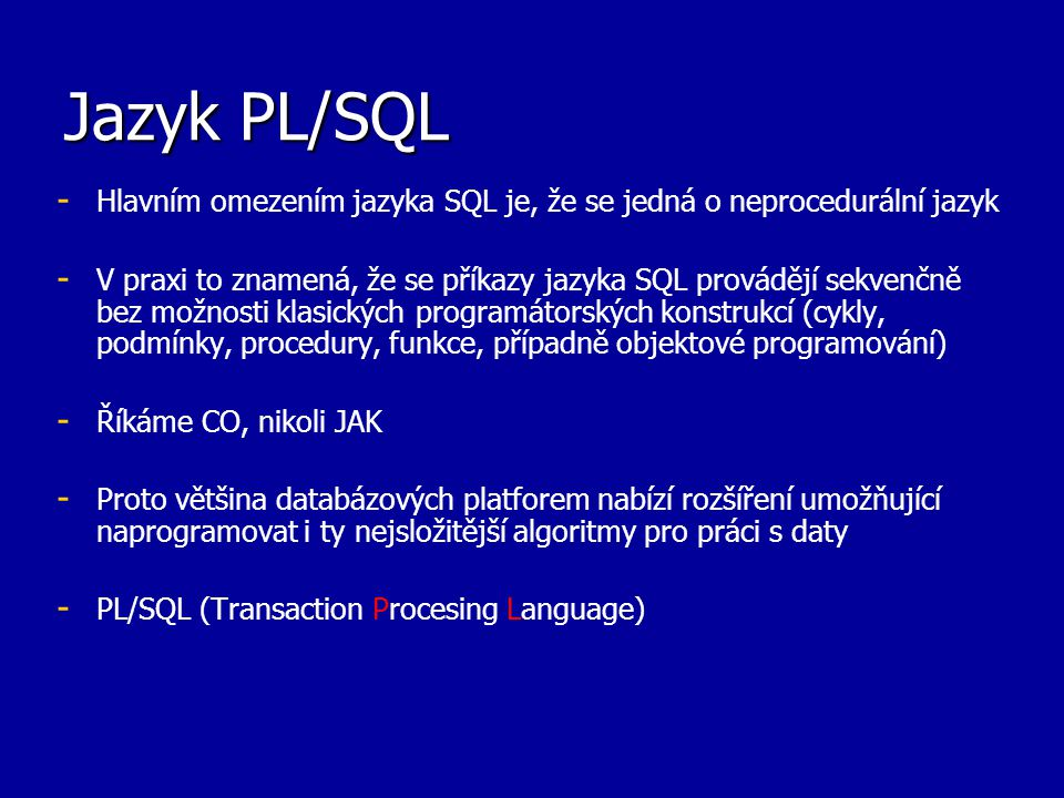 Jazyk PL/SQL - - Umožňuje deklarovat konstanty, proměnné, kurzory - - Nabízí podporu dynamických deklarací - - Podpora transakčního zpracování - - Chybové stavy procesu je možné ošetřit pomocí výjimek - - Podpora modularity (vkládání modulů i do sebe) - - Podporuje dědičnost - - Existují různé vývojové nástroje - - Oracle 9i JDeveloper - - DBPartner Debugger - - PL/SQL Developer - - Rapid SQL - - SQL Programmer - - SQL Navigator a TOAD