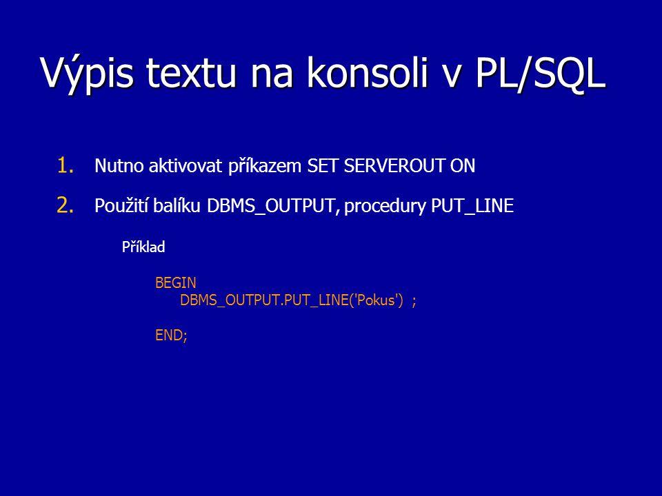 Výpis textu na konsoli v PL/SQL 1. 1. Nutno aktivovat příkazem SET SERVEROUT ON 2. 2. Použití balíku DBMS_OUTPUT, procedury PUT_LINE Příklad BEGIN DBM