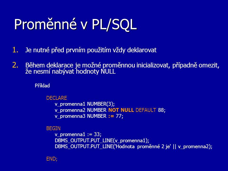 Proměnné v PL/SQL 1. 1. Je nutné před prvním použitím vždy deklarovat 2. 2. Během deklarace je možné proměnnou inicializovat, případně omezit, že nesm