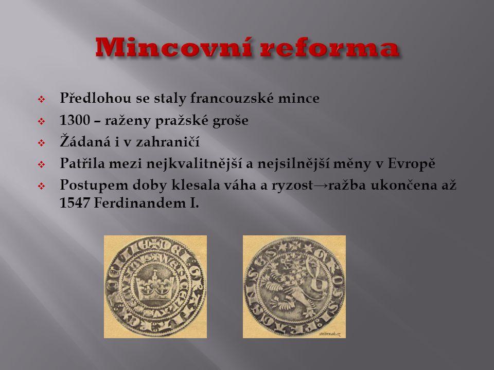  Předlohou se staly francouzské mince  1300 – raženy pražské groše  Žádaná i v zahraničí  Patřila mezi nejkvalitnější a nejsilnější měny v Evropě  Postupem doby klesala váha a ryzost→ražba ukončena až 1547 Ferdinandem I.