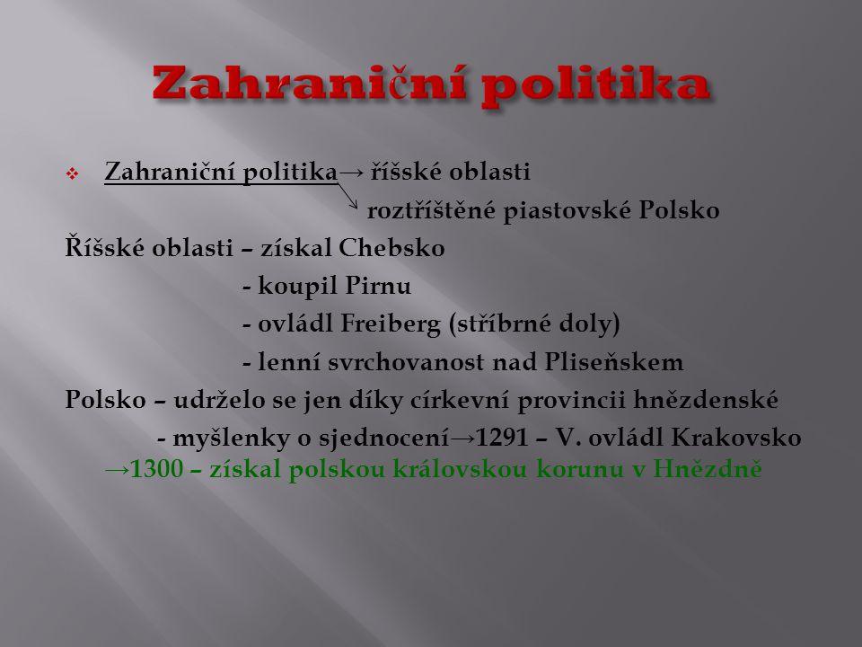  Zahraniční politika→ říšské oblasti roztříštěné piastovské Polsko Říšské oblasti – získal Chebsko - koupil Pirnu - ovládl Freiberg (stříbrné doly) - lenní svrchovanost nad Pliseňskem Polsko – udrželo se jen díky církevní provincii hnězdenské - myšlenky o sjednocení→1291 – V.