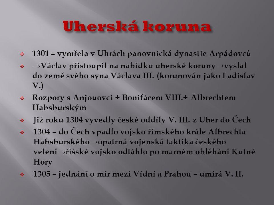  1301 – vymřela v Uhrách panovnická dynastie Arpádovců  →Václav přistoupil na nabídku uherské koruny→vyslal do země svého syna Václava III.