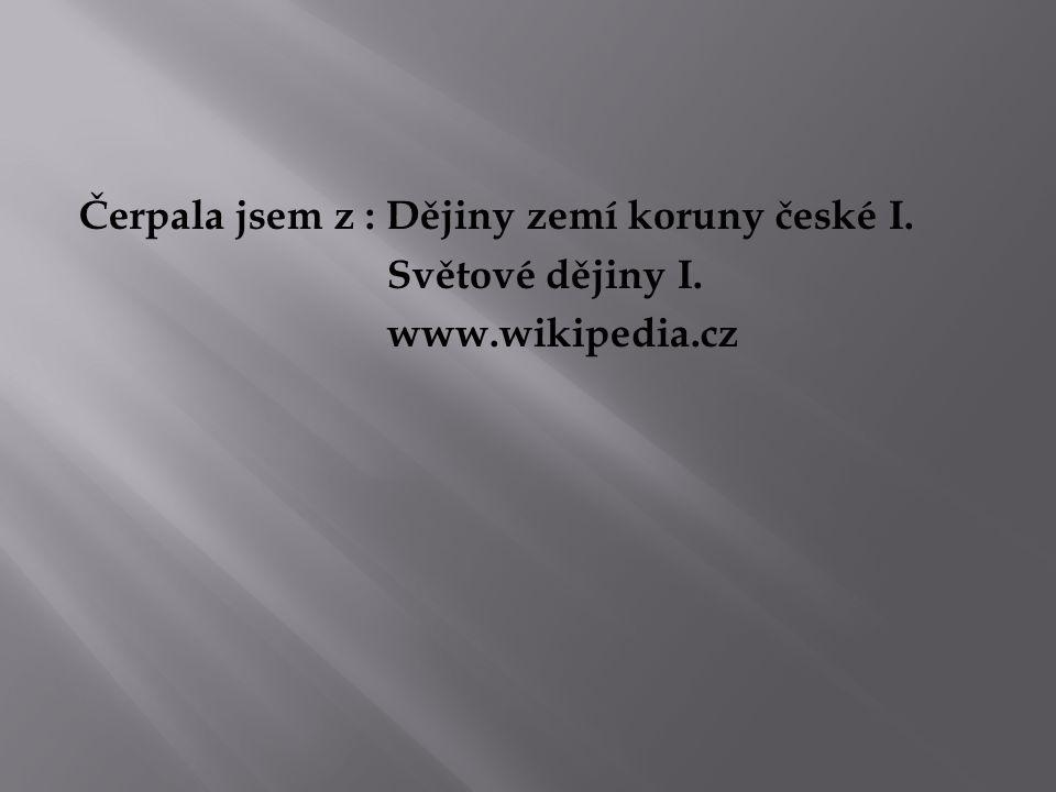 Čerpala jsem z : Dějiny zemí koruny české I. Světové dějiny I. www.wikipedia.cz