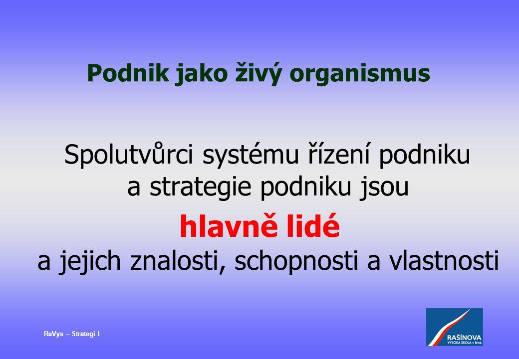 RaVys – Strategi I Podnik jako živý organismus Spolutvůrci systému řízení podniku a strategie podniku jsou hlavně lidé a jejich znalosti, schopnosti a
