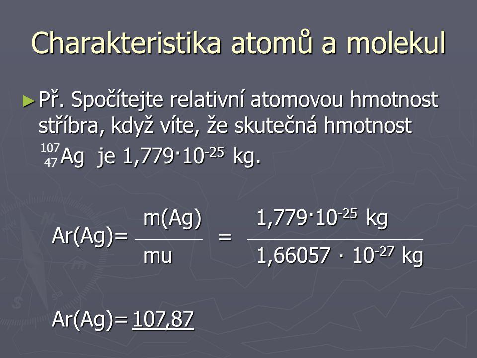 2) Relativní atomová hmotnost ► Ar(X) Charakteristika atomů a molekul ► Udává kolikrát je hmotnost atomu X větší než atomová hmotnostní jednotka Ar(X)=m(X)mu ► Tabelována, bezrozměrná