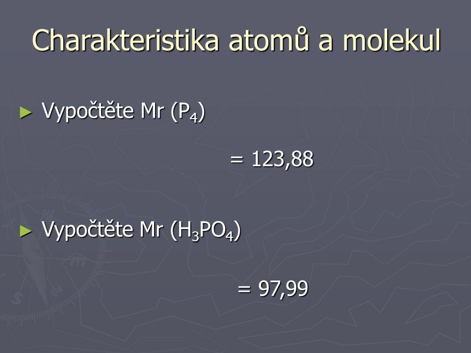 3) Relativní molekulová hmotnost ► Udává, kolikrát je skutečná hmotnost mlk větší než atomová hmotnostní jednotka Charakteristika atomů a molekul ► Je dána součtem relativních atomových hmotností, které tvoří mlk ► bezrozměrná Mr = m(mlk)mu