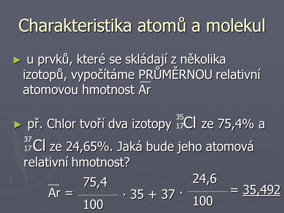 ► Vypočtěte skutečnou hmotnost atomu Fe Charakteristika atomů a molekul ► Vypočtěte skutečnou hmotnost molekuly CO 2 m(Fe)= Ar(Fe) · mu m(Fe)=92,7 ∙ 10 -27 kg Mr(CO 2 )= Ar(C) + 2Ar(O) Mr(CO 2 )= 44 m(CO 2 )= Mr(CO 2 )· mu = 73,04 ∙ 10 -27 kg