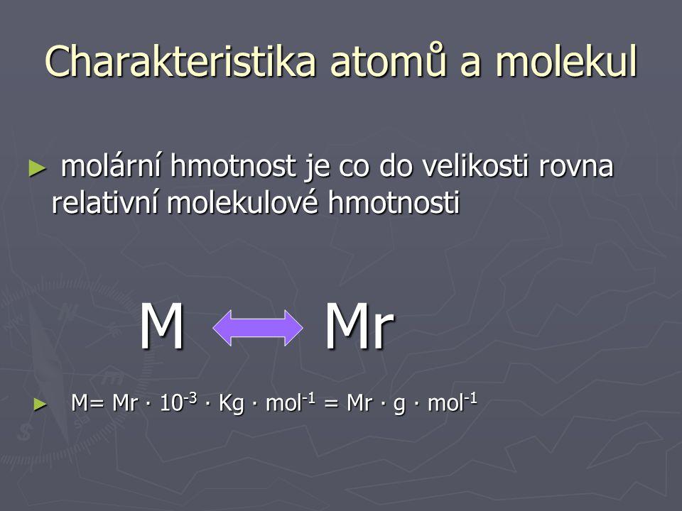 5) Molární hmotnost látky ► souhrnná hmotnost všech částic obsažených v 1 molu látky se nazývá molární hmotnost látky M Charakteristika atomů a molekul ► Kg∙mol -1 ► M= m n