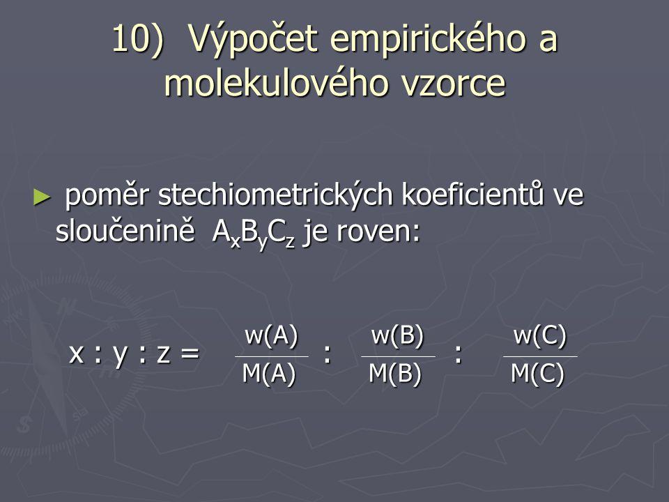 10) Výpočet empirického a molekulového vzorce ► hmotnostní zlomek w(A) prvku A ve sloučenině, která má stechiometrický vzorec A x B y je roven: W(A) = m(A) W(A) = m(A) m = n∙x∙M(A) n∙x∙M(A) n∙M(A x B y ) n∙M(A x B y ) x∙M(A) x∙M(A) M(A x B y ) M(A x B y ) = = = x∙Ar(A) x∙Ar(A) x∙Ar(A)+ y∙Ar(B) x∙Ar(A)+ y∙Ar(B)