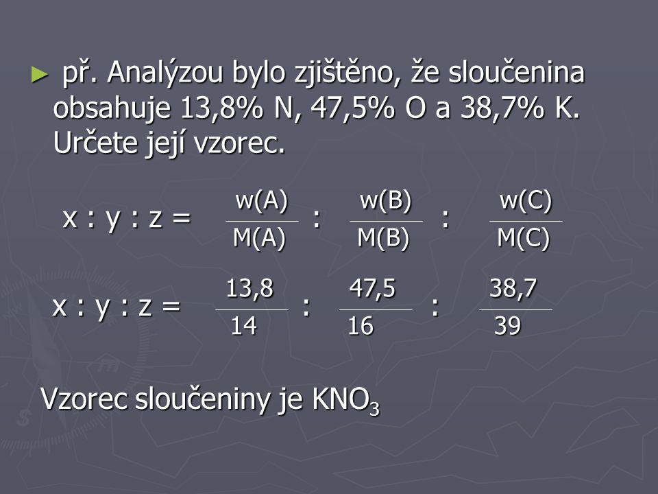 ► př: Vypočtěte hmotnostní zlomky kyslíku a vodíku ve vodě x∙Ar(A) x∙Ar(A) x∙Ar(A)+ y∙Ar(B) x∙Ar(A)+ y∙Ar(B) W(H)= Mr = 2,02 2,02 18,02 18,02 =0,112=11,2% W(O)= 1- 0,112= 0,888= 88,8%