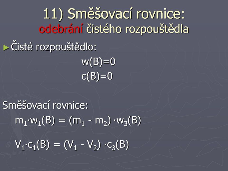 ► Čisté rozpouštědlo: w(B)=0 w(B)=0 c(B)=0 c(B)=0 Směšovací rovnice: m 1 ∙w 1 (B) = (m 1 + m 2 ) ∙w 3 (B) m 1 ∙w 1 (B) = (m 1 + m 2 ) ∙w 3 (B) V 1 ∙c 1 (B) = (V 1 + V 2 ) ∙c 3 (B) V 1 ∙c 1 (B) = (V 1 + V 2 ) ∙c 3 (B) 11) Směšovací rovnice: přidání čistého rozpouštědla