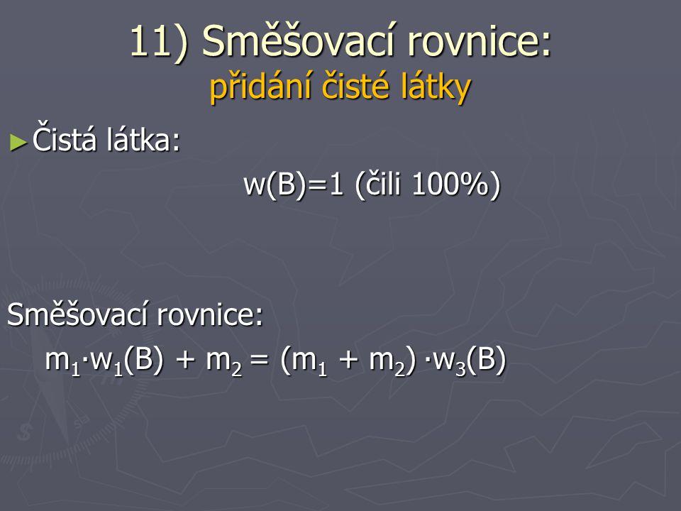 ► Čisté rozpouštědlo: w(B)=0 w(B)=0 c(B)=0 c(B)=0 Směšovací rovnice: m 1 ∙w 1 (B) = (m 1 - m 2 ) ∙w 3 (B) m 1 ∙w 1 (B) = (m 1 - m 2 ) ∙w 3 (B) V 1 ∙c 1 (B) = (V 1 - V 2 ) ∙c 3 (B) V 1 ∙c 1 (B) = (V 1 - V 2 ) ∙c 3 (B) 11) Směšovací rovnice: odebrání čistého rozpouštědla