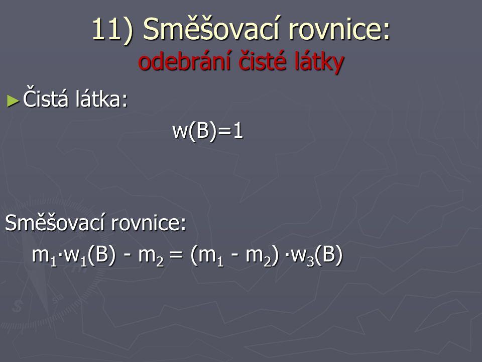 ► Čistá látka: w(B)=1 (čili 100%) w(B)=1 (čili 100%) Směšovací rovnice: m 1 ∙w 1 (B) + m 2 = (m 1 + m 2 ) ∙w 3 (B) m 1 ∙w 1 (B) + m 2 = (m 1 + m 2 ) ∙w 3 (B) 11) Směšovací rovnice: přidání čisté látky