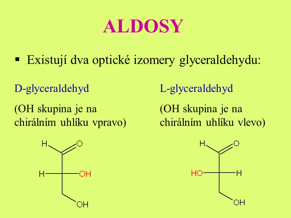 ALDOSY  Existují dva optické izomery glyceraldehydu: D-glyceraldehyd (OH skupina je na chirálním uhlíku vpravo) L-glyceraldehyd (OH skupina je na chirálním uhlíku vlevo)
