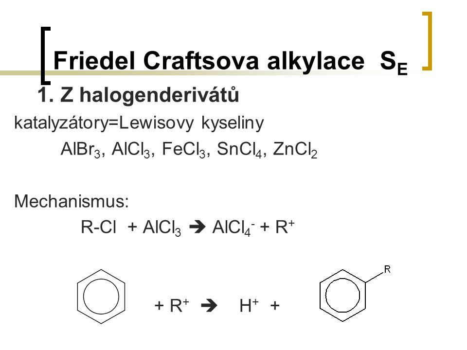 Friedel Craftsova alkylace S E 1.Z halogenderivátů katalyzátory=Lewisovy kyseliny AlBr 3, AlCl 3, FeCl 3, SnCl 4, ZnCl 2 Mechanismus: R-Cl + AlCl 3 