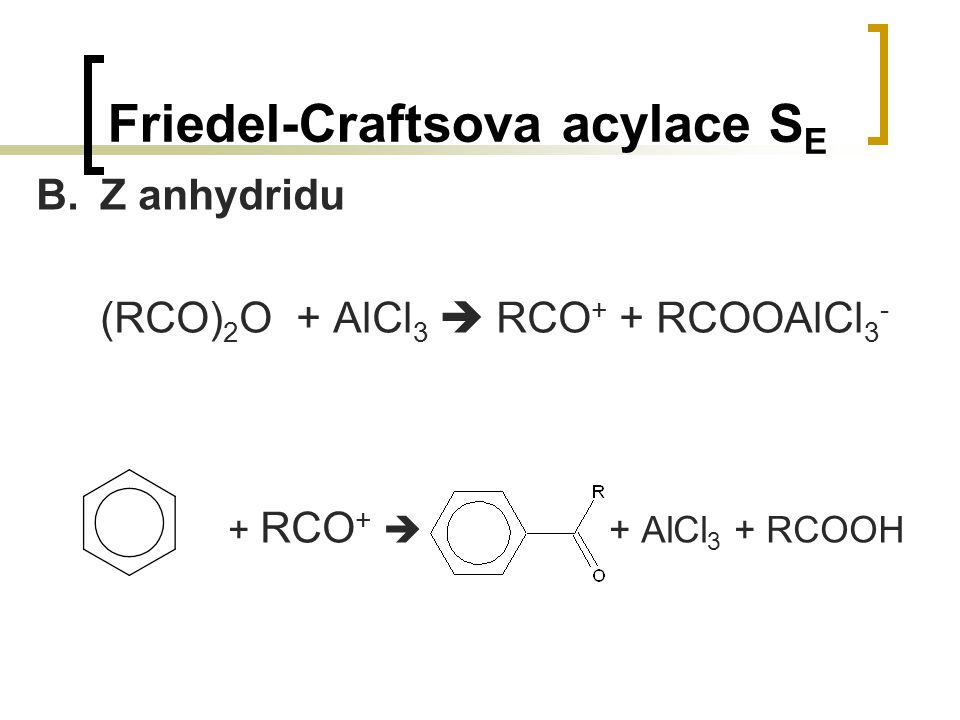 Friedel-Craftsova acylace S E B.Z anhydridu (RCO) 2 O + AlCl 3  RCO + + RCOOAlCl 3 - + RCO +  + AlCl 3 + RCOOH