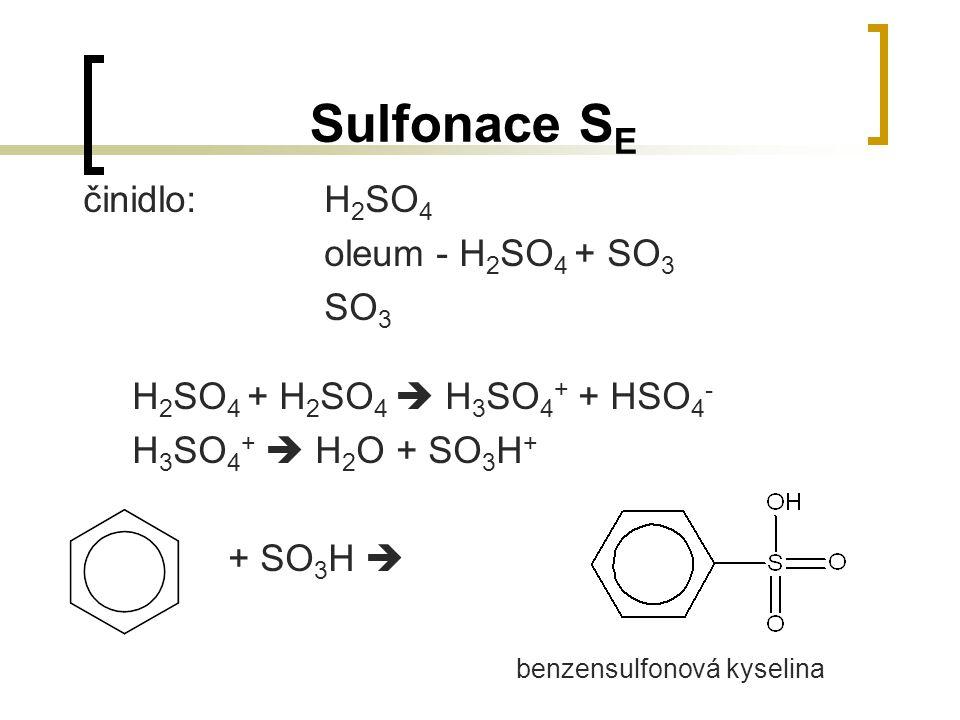 Sulfonace S E činidlo:H 2 SO 4 oleum - H 2 SO 4 + SO 3 SO 3 H 2 SO 4 + H 2 SO 4  H 3 SO 4 + + HSO 4 - H 3 SO 4 +  H 2 O + SO 3 H + + SO 3 H  benzen