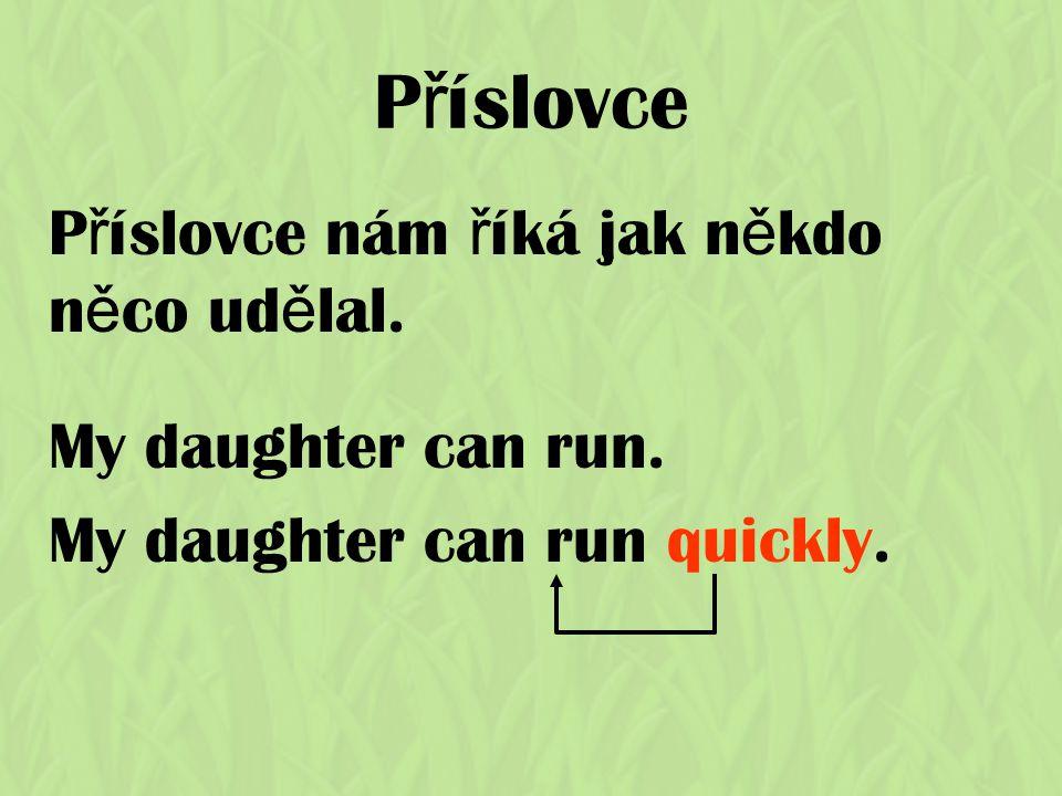 P ř íslovce P ř íslovce nám ř íká jak n ě kdo n ě co ud ě lal. My daughter can run. My daughter can run quickly.