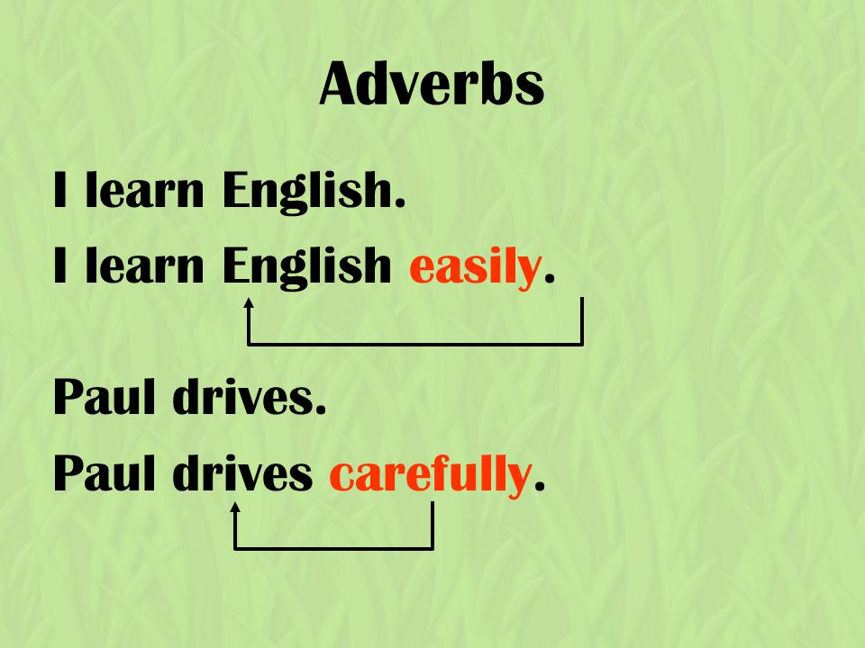 Adverbs I learn English. I learn English easily. Paul drives. Paul drives carefully.