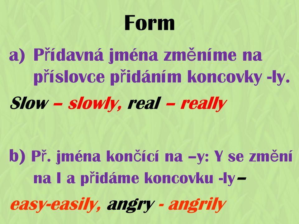 Form a)P ř ídavná jména zm ě níme na p ř íslovce p ř idáním koncovky -ly. Slow – slowly, real – really b) P ř. jména kon č ící na –y: Y se zm ě ní na