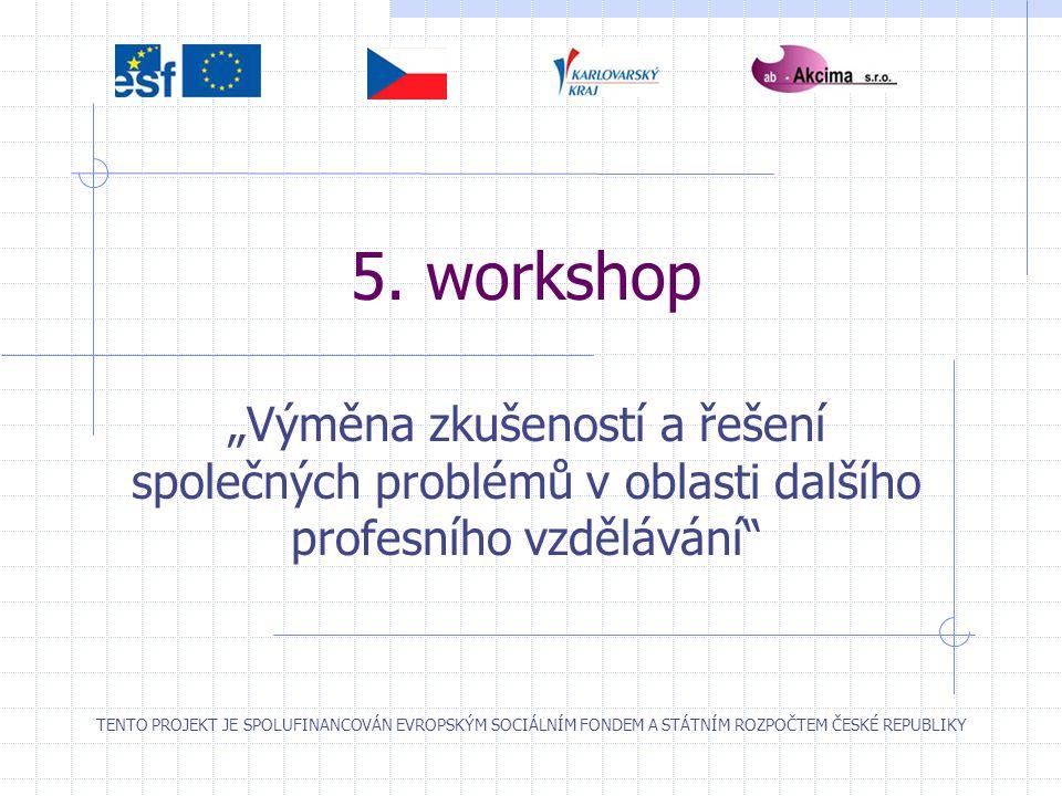 """5. workshop """"Výměna zkušeností a řešení společných problémů v oblasti dalšího profesního vzdělávání"""" TENTO PROJEKT JE SPOLUFINANCOVÁN EVROPSKÝM SOCIÁL"""