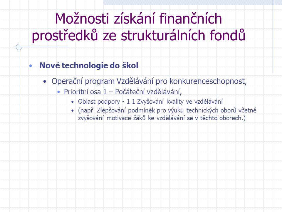 Možnosti získání finančních prostředků ze strukturálních fondů Nové technologie do škol Operační program Vzdělávání pro konkurenceschopnost, Prioritní osa 1 – Počáteční vzdělávání, Oblast podpory - 1.1 Zvyšování kvality ve vzdělávání (např.