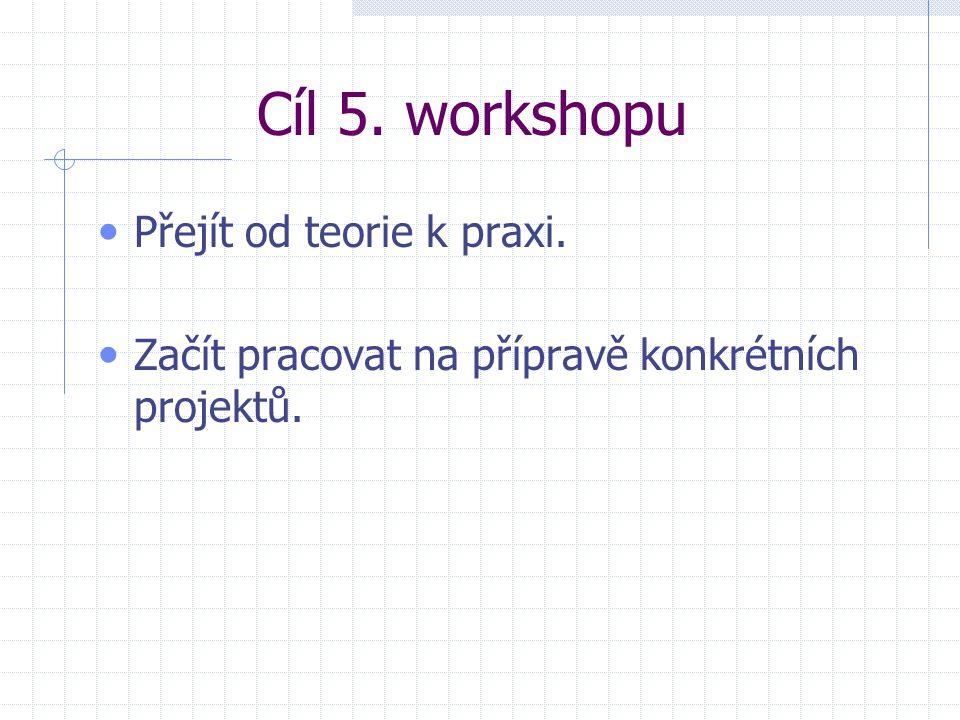 Cíl 5. workshopu Přejít od teorie k praxi. Začít pracovat na přípravě konkrétních projektů.