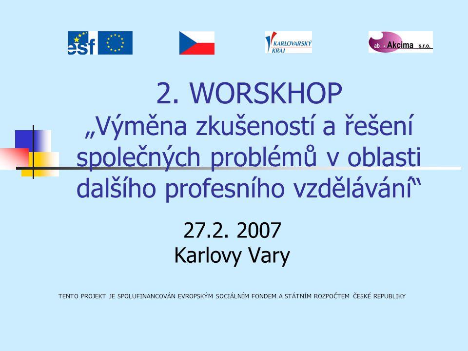 """2. WORSKHOP """"Výměna zkušeností a řešení společných problémů v oblasti dalšího profesního vzdělávání"""" 27.2. 2007 Karlovy Vary TENTO PROJEKT JE SPOLUFIN"""
