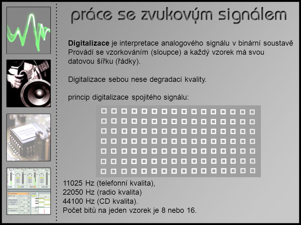 Digitalizace je interpretace analogového signálu v binární soustavě Provádí se vzorkováním (sloupce) a každý vzorek má svou datovou šířku (řádky). Dig