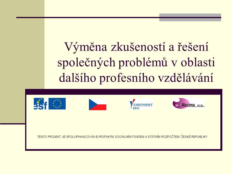 Výměna zkušeností a řešení společných problémů v oblasti dalšího profesního vzdělávání TENTO PROJEKT JE SPOLUFINANCOVÁN EVROPSKÝM SOCIÁLNÍM FONDEM A S