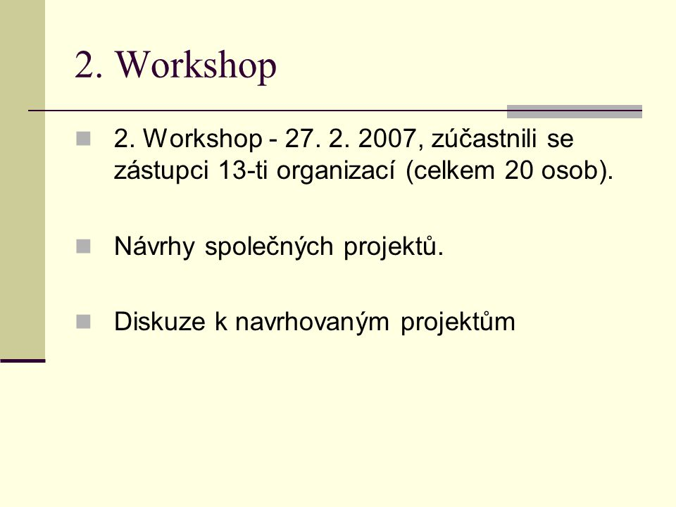 2. Workshop 2. Workshop - 27. 2. 2007, zúčastnili se zástupci 13-ti organizací (celkem 20 osob). Návrhy společných projektů. Diskuze k navrhovaným pro