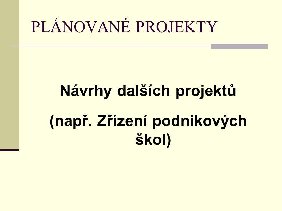 PLÁNOVANÉ PROJEKTY Návrhy dalších projektů (např. Zřízení podnikových škol)