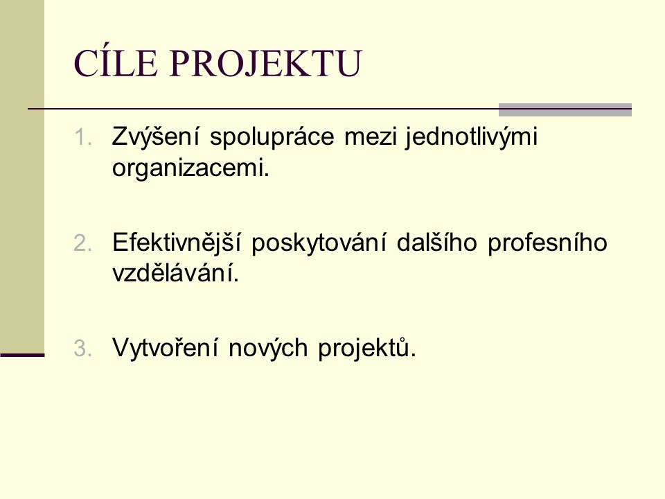 CÍLE PROJEKTU 1. Zvýšení spolupráce mezi jednotlivými organizacemi. 2. Efektivnější poskytování dalšího profesního vzdělávání. 3. Vytvoření nových pro