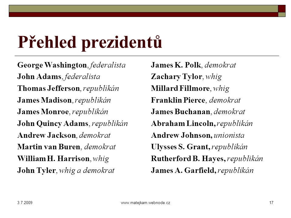 3.7.2009www.matejkam.webnode.cz17 Přehled prezidentů George Washington, federalista John Adams, federalista Thomas Jefferson, republikán James Madison, republikán James Monroe, republikán John Quincy Adams, republikán Andrew Jackson, demokrat Martin van Buren, demokrat William H.