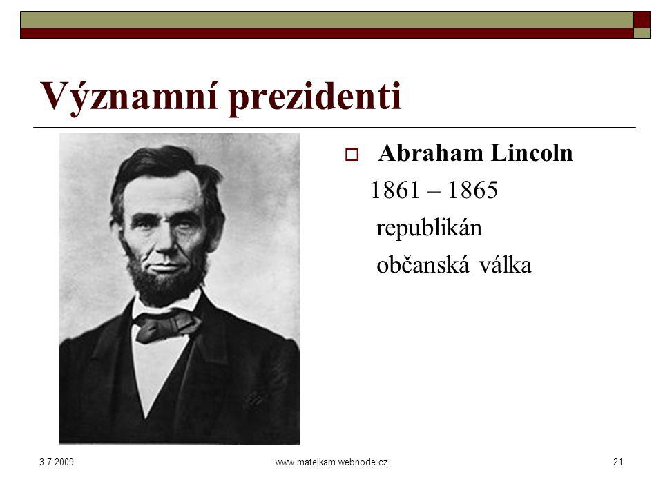 3.7.2009www.matejkam.webnode.cz21 Významní prezidenti  Abraham Lincoln 1861 – 1865 republikán občanská válka
