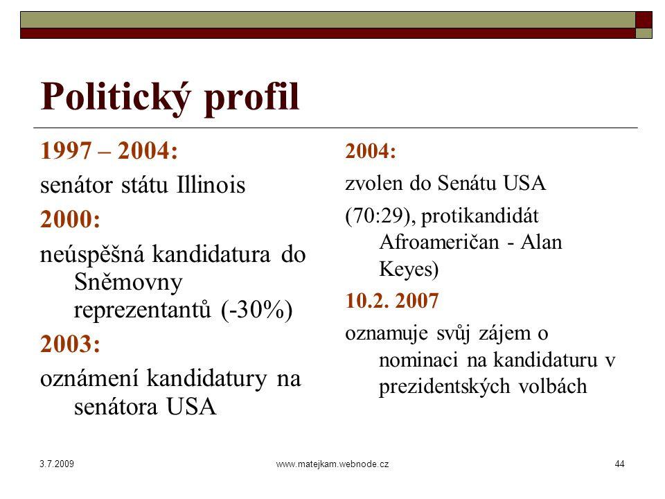 3.7.2009www.matejkam.webnode.cz44 Politický profil 1997 – 2004: senátor státu Illinois 2000: neúspěšná kandidatura do Sněmovny reprezentantů (-30%) 2003: oznámení kandidatury na senátora USA 2004: zvolen do Senátu USA (70:29), protikandidát Afroameričan - Alan Keyes) 10.2.