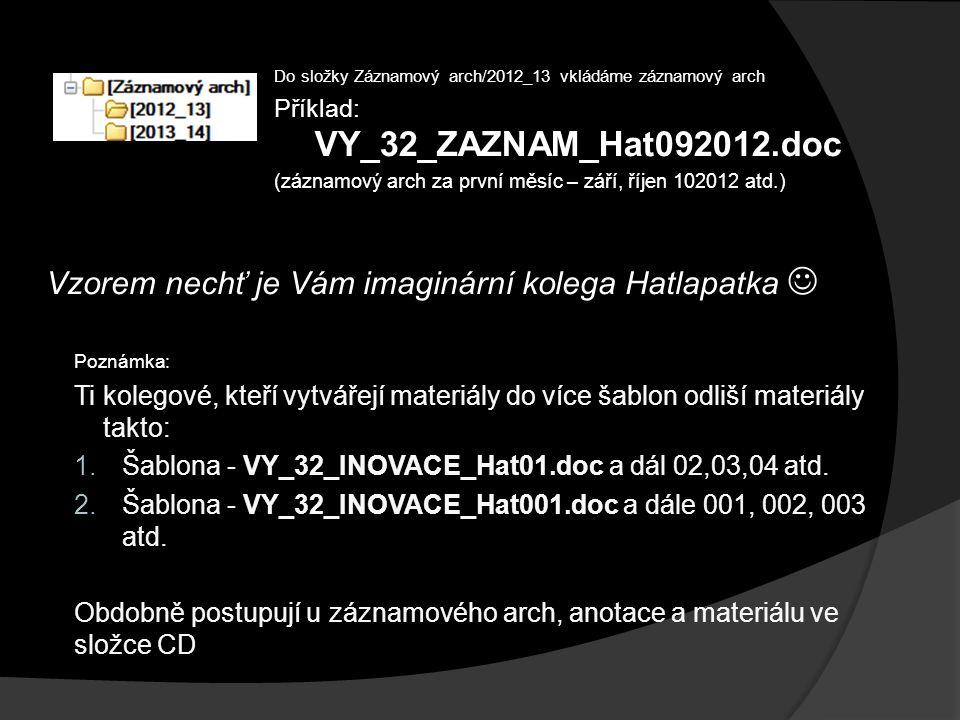 Do složky Záznamový arch/2012_13 vkládáme záznamový arch Příklad: VY_32_ZAZNAM_Hat092012.doc (záznamový arch za první měsíc – září, říjen 102012 atd.) Vzorem nechť je Vám imaginární kolega Hatlapatka Poznámka: Ti kolegové, kteří vytvářejí materiály do více šablon odliší materiály takto: 1.Šablona - VY_32_INOVACE_Hat01.doc a dál 02,03,04 atd.