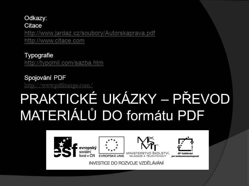 PRAKTICKÉ UKÁZKY – PŘEVOD MATERIÁLŮ DO formátu PDF Odkazy: Citace http://www.jardaz.cz/soubory/Autorskaprava.pdf http://www.citace.com Typografie http://typomil.com/sazba.htm Spojování PDF http://www.pdfmerge.com/