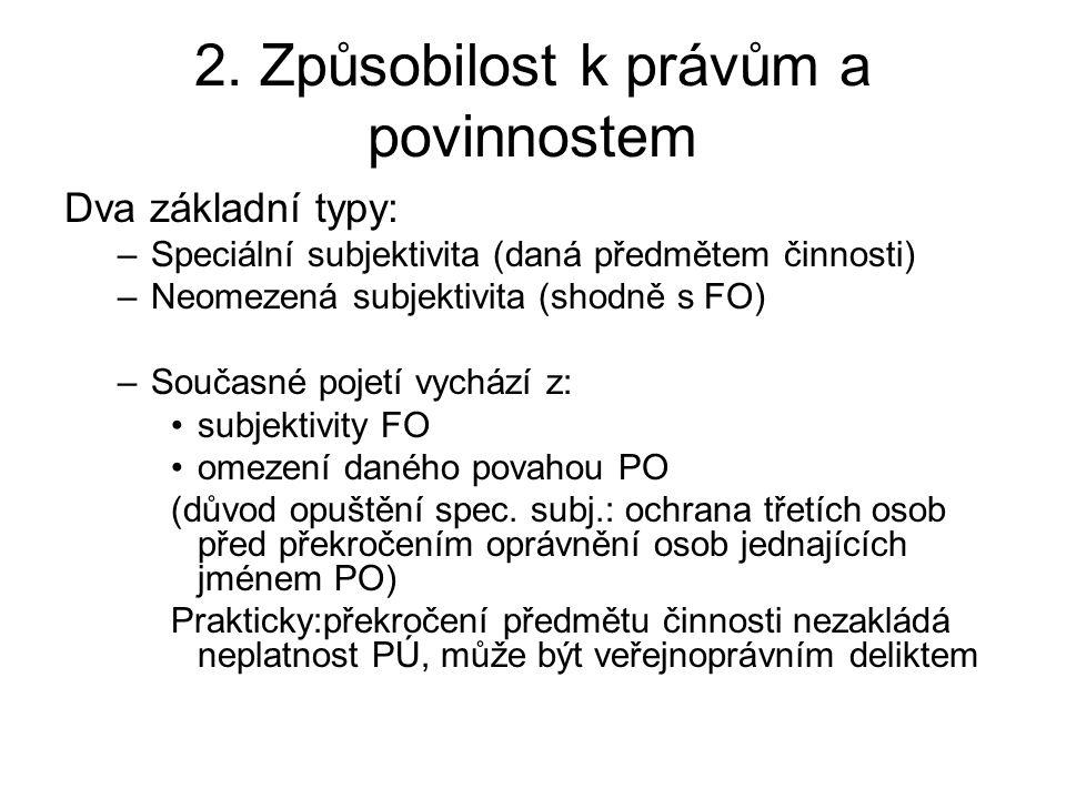 2. Způsobilost k právům a povinnostem Dva základní typy: –Speciální subjektivita (daná předmětem činnosti) –Neomezená subjektivita (shodně s FO) –Souč