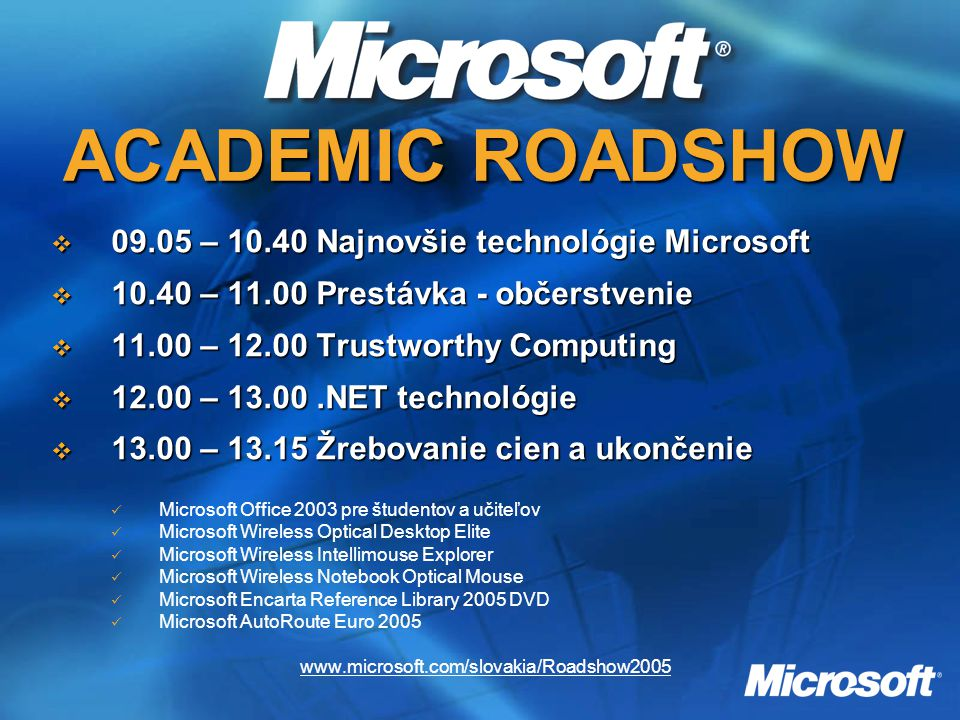 ACADEMIC ROADSHOW  09.05 – 10.40 Najnovšie technológie Microsoft  10.40 – 11.00 Prestávka - občerstvenie  11.00 – 12.00 Trustworthy Computing  12.00 – 13.00.NET technológie  13.00 – 13.15 Žrebovanie cien a ukončenie Microsoft Office 2003 pre študentov a učiteľov Microsoft Wireless Optical Desktop Elite Microsoft Wireless Intellimouse Explorer Microsoft Wireless Notebook Optical Mouse Microsoft Encarta Reference Library 2005 DVD Microsoft AutoRoute Euro 2005 www.microsoft.com/slovakia/Roadshow2005