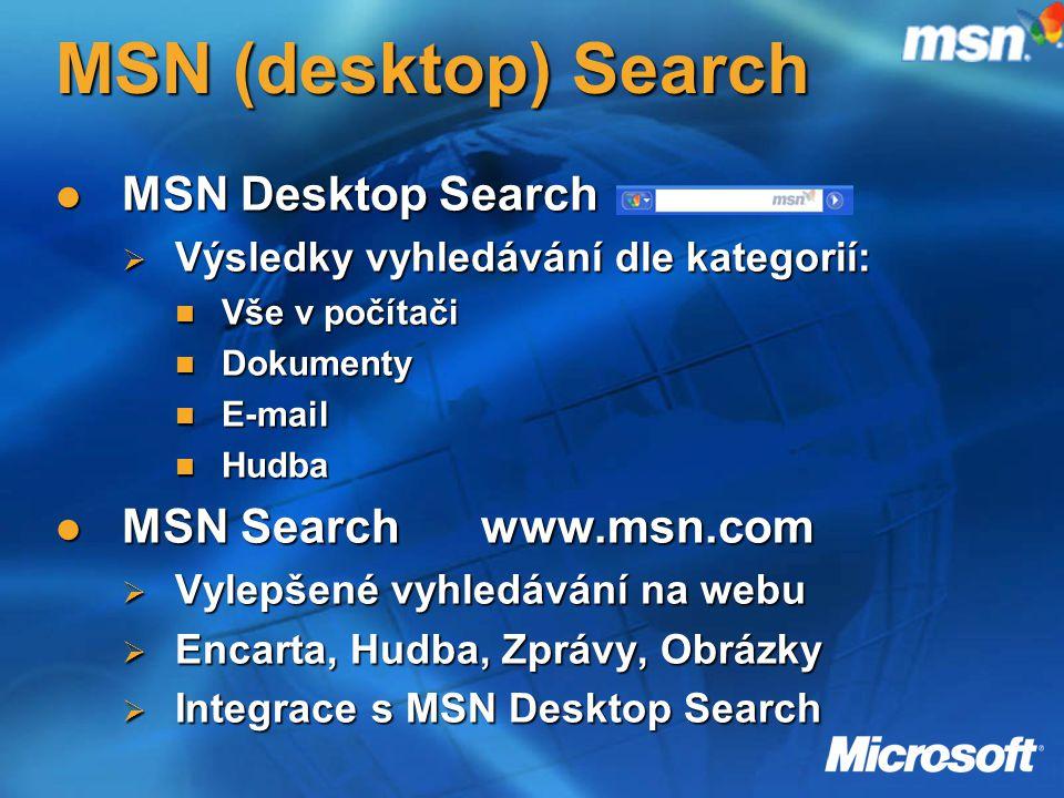 MSN (desktop) Search MSN Desktop Search MSN Desktop Search  Výsledky vyhledávání dle kategorií: Vše v počítači Vše v počítači Dokumenty Dokumenty E-mail E-mail Hudba Hudba MSN Searchwww.msn.com MSN Searchwww.msn.com  Vylepšené vyhledávání na webu  Encarta, Hudba, Zprávy, Obrázky  Integrace s MSN Desktop Search