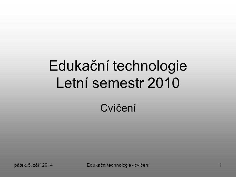 pátek, 5. září 2014Edukační technologie - cvičení1 Edukační technologie Letní semestr 2010 Cvičení