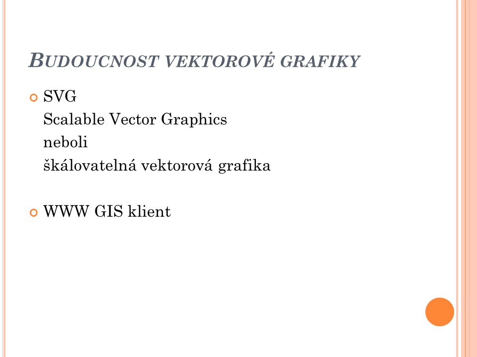 B UDOUCNOST VEKTOROVÉ GRAFIKY SVG Scalable Vector Graphics neboli škálovatelná vektorová grafika WWW GIS klient