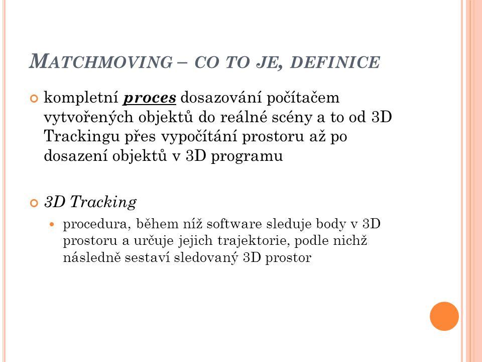 M ATCHMOVING – CO TO JE, DEFINICE kompletní proces dosazování počítačem vytvořených objektů do reálné scény a to od 3D Trackingu přes vypočítání prost