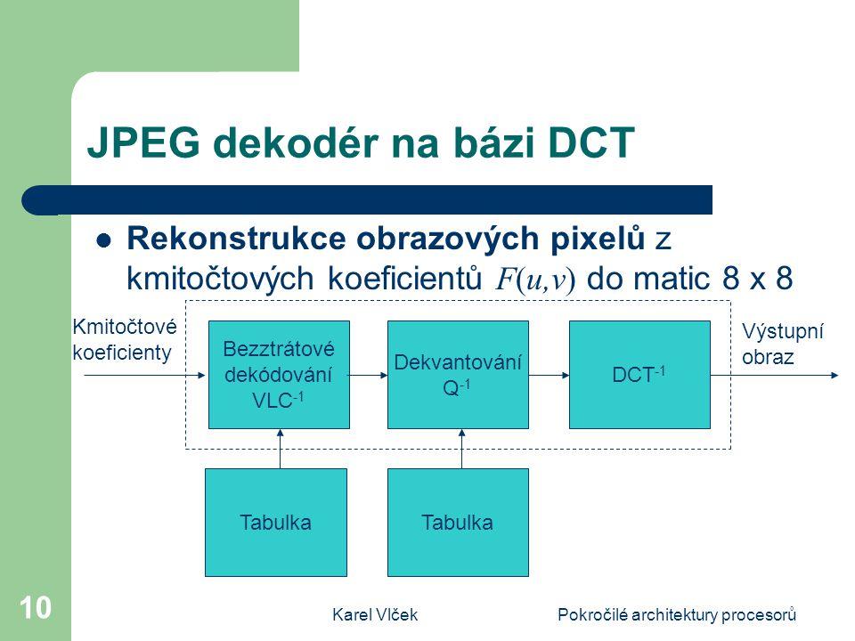 Karel VlčekPokročilé architektury procesorů 10 JPEG dekodér na bázi DCT Rekonstrukce obrazových pixelů z kmitočtových koeficientů F(u,v) do matic 8 x 8 DCT -1 Dekvantování Q -1 Bezztrátové dekódování VLC -1 Tabulka Výstupní obraz Kmitočtové koeficienty