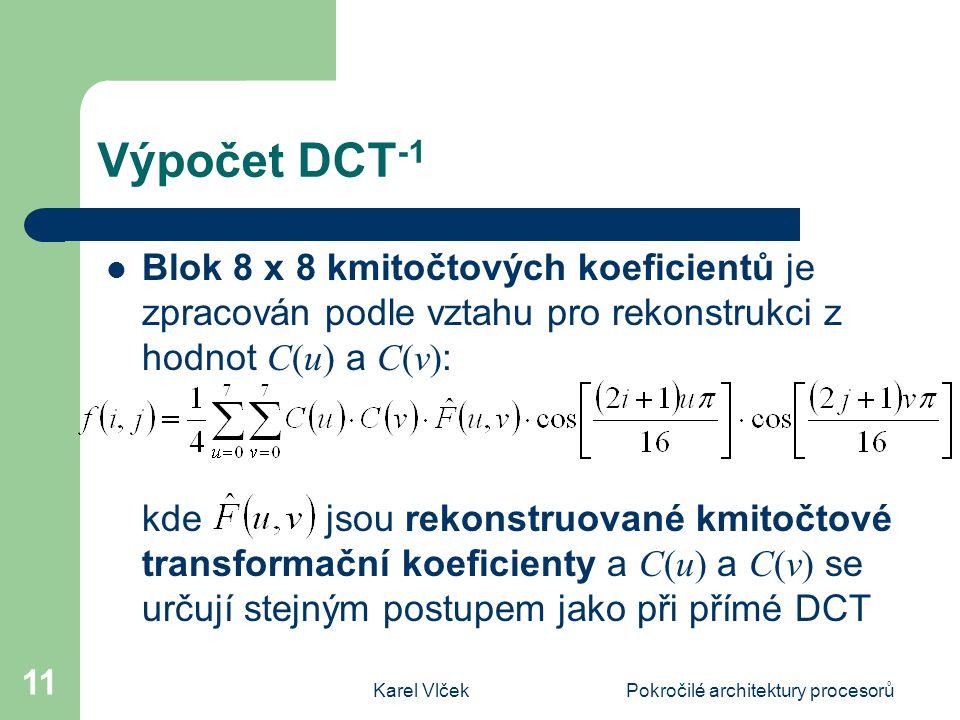 Karel VlčekPokročilé architektury procesorů 11 Výpočet DCT -1 Blok 8 x 8 kmitočtových koeficientů je zpracován podle vztahu pro rekonstrukci z hodnot C(u) a C(v) : kde jsou rekonstruované kmitočtové transformační koeficienty a C(u) a C(v) se určují stejným postupem jako při přímé DCT