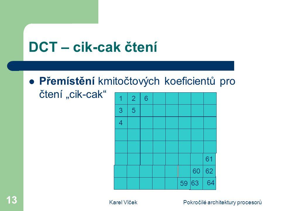 """Karel VlčekPokročilé architektury procesorů 13 DCT – cik-cak čtení Přemístění kmitočtových koeficientů pro čtení """"cik-cak 63 1 6 35 4 2 61 6062 59 64"""